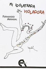 FERNANDO ARRABAL. Mi idolatrada violadora