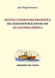 JOSÉ ÁNGEL ASCUNCE. Escena y literatura dramática del exilio republicano de 1939 en Centroamérica