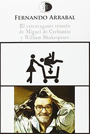 FERNANDO ARRABAL. El extravagante triunfo de Miguel de Cerbantes y William Shakespeare